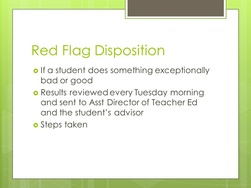 Red Flag Disposition  If a student does something exceptionally bad or good  Results reviewed every Tuesday morning and sent to Asst Director of Teacher Ed and the student's advisor  Steps taken