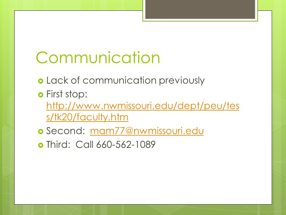  Lack of communication previously  First stop: http://www.nwmissouri.edu/dept/peu/tes s/tk20/faculty.htm http://www.nwmissouri.edu/dept/peu/tes s/tk20/faculty.htm  Second: mam77@nwmissouri.edumam77@nwmissouri.edu  Third: Call 660-562-1089