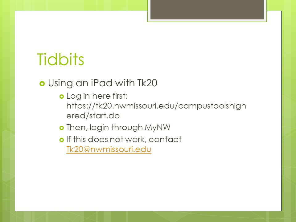 Tidbits  Using an iPad with Tk20  Log in here first: https://tk20.nwmissouri.edu/campustoolshigh ered/start.do  Then, login through MyNW  If this does not work, contact Tk20@nwmissouri.edu Tk20@nwmissouri.edu