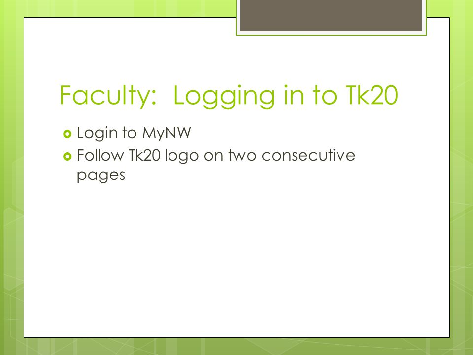 Faculty: Logging in to Tk20  Login to MyNW  Follow Tk20 logo on two consecutive pages