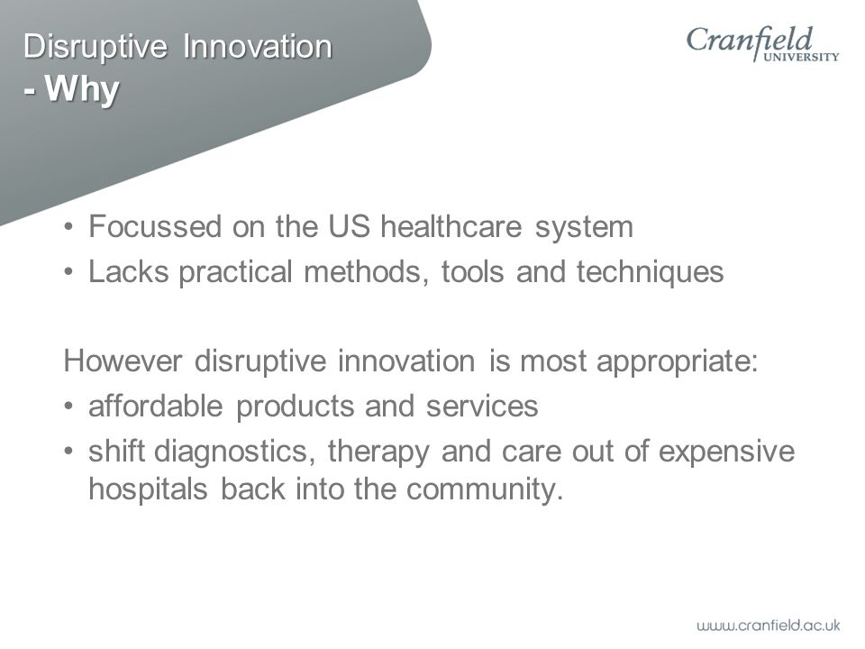 Disruptive Innovation - Why Focussed on the US healthcare system Lacks practical methods, tools and techniques However disruptive innovation is most appropriate: affordable products and services shift diagnostics, therapy and care out of expensive hospitals back into the community.