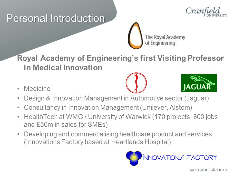 Personal Introduction Royal Academy of Engineering's first Visiting Professor in Medical Innovation Medicine Design & Innovation Management in Automotive sector (Jaguar) Consultancy in Innovation Management (Unilever, Alstom) HealthTech at WMG / University of Warwick (170 projects; 800 jobs and £50m in sales for SMEs) Developing and commercialising healthcare product and services (Innovations Factory based at Heartlands Hospital)