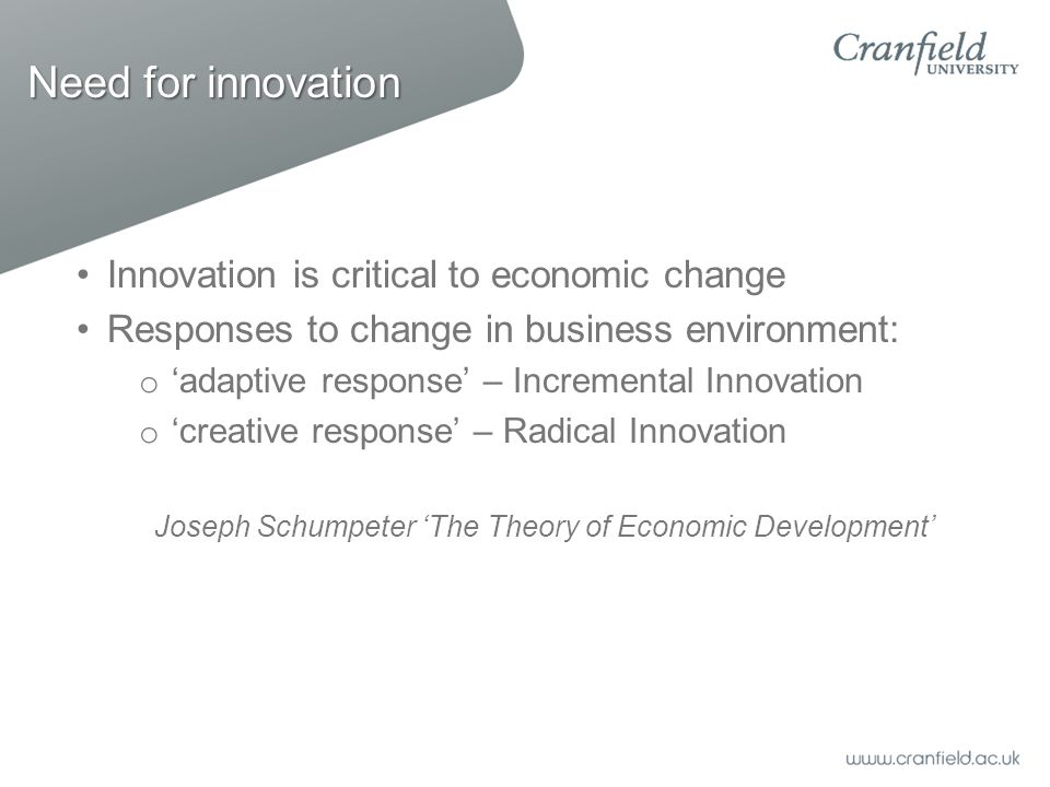 Need for innovation Innovation is critical to economic change Responses to change in business environment: o 'adaptive response' – Incremental Innovation o 'creative response' – Radical Innovation Joseph Schumpeter 'The Theory of Economic Development'