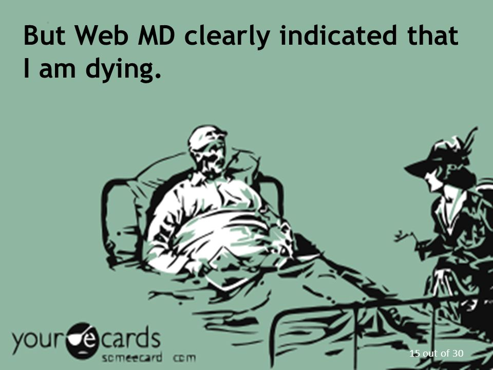 But Web MD clearly indicated that I am dying. 15 out of 30