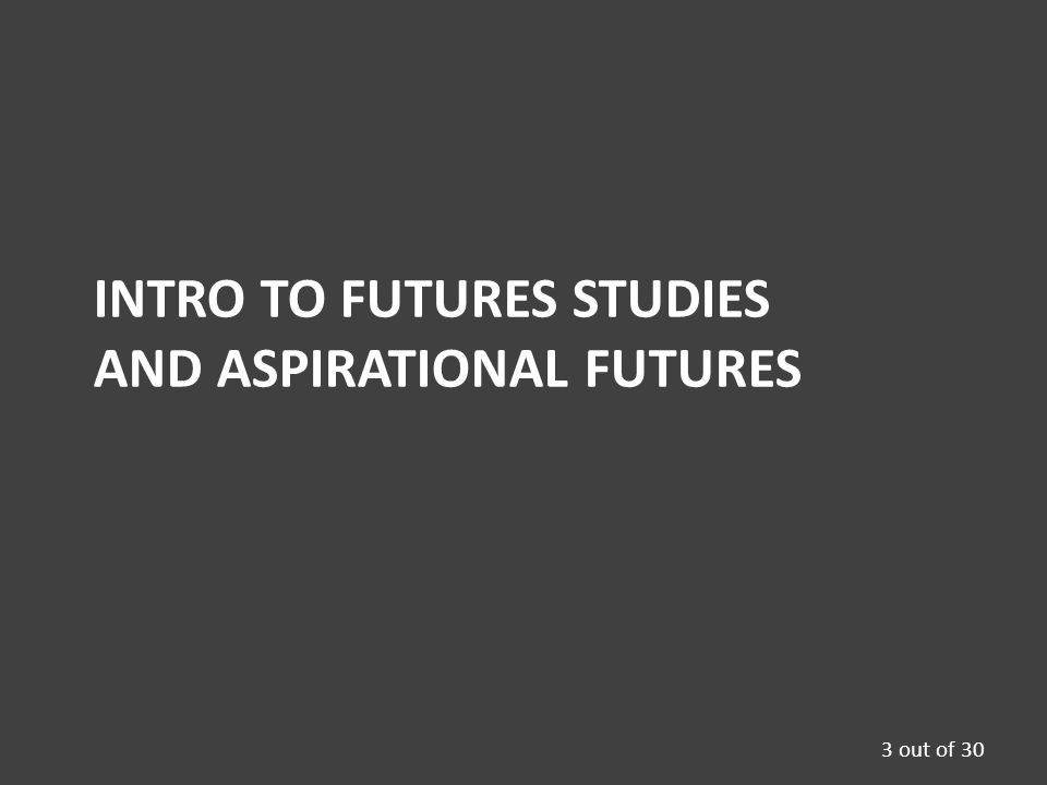 INTRO TO FUTURES STUDIES AND ASPIRATIONAL FUTURES 3 out of 30