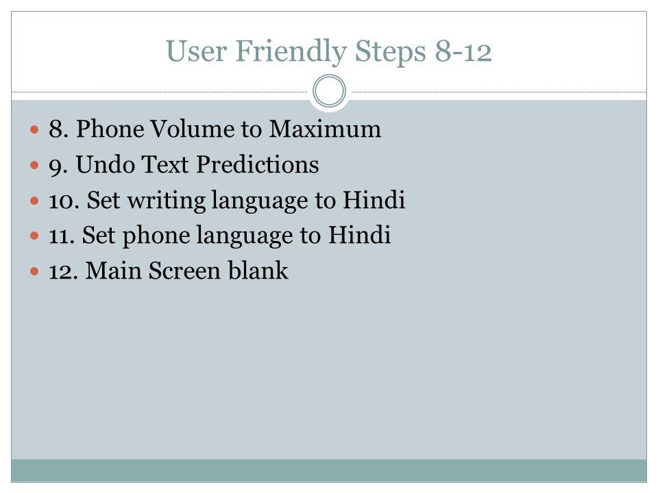 User Friendly Steps 8-12 8. Phone Volume to Maximum 9. Undo Text Predictions 10. Set writing language to Hindi 11. Set phone language to Hindi 12. Mai