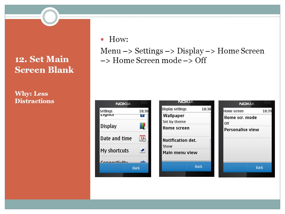 12. Set Main Screen Blank Why: Less Distractions How: Menu –> Settings –> Display –> Home Screen –> Home Screen mode –> Off