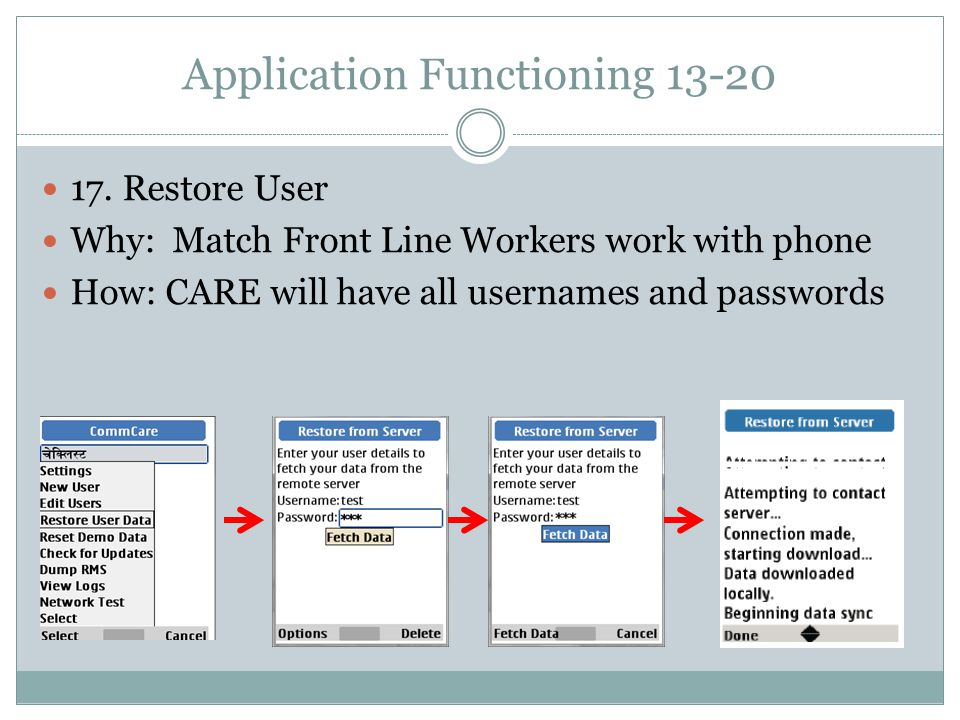 Application Functioning 13-20 17. Restore User Why: Match Front Line Workers work with phone How: CARE will have all usernames and passwords