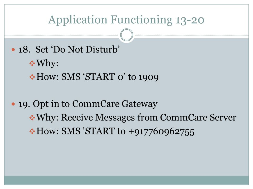 Application Functioning 13-20 18. Set 'Do Not Disturb'  Why:  How: SMS 'START 0' to 1909 19. Opt in to CommCare Gateway  Why: Receive Messages from