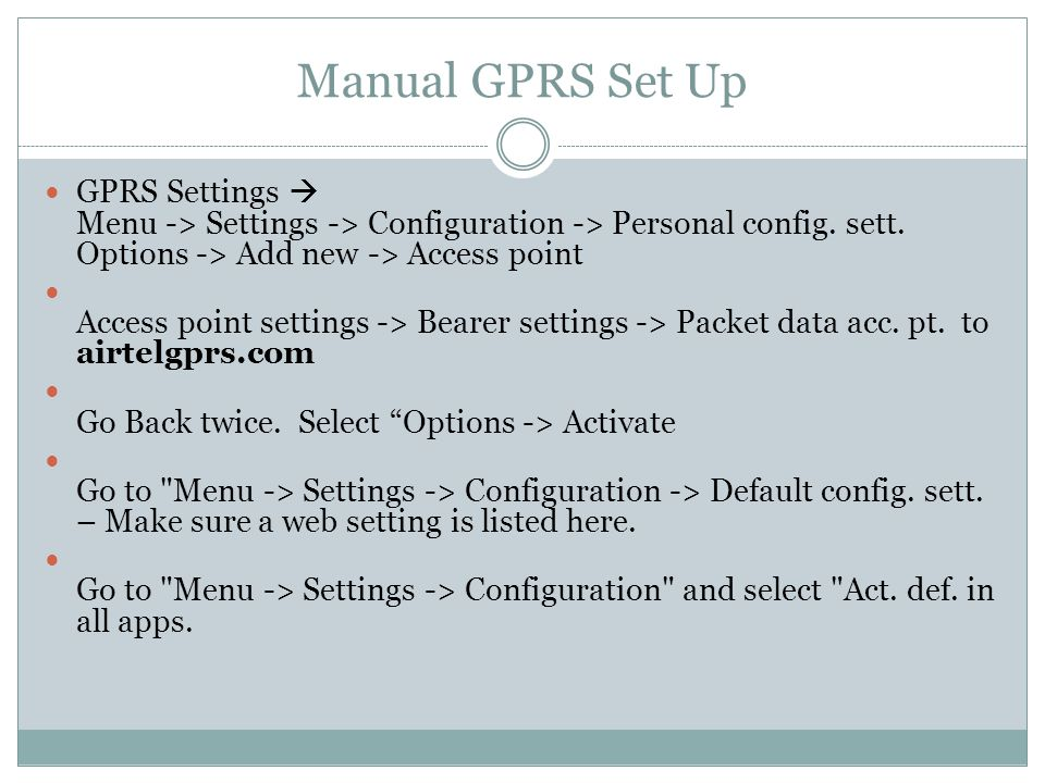 Manual GPRS Set Up GPRS Settings  Menu -> Settings -> Configuration -> Personal config. sett. Options -> Add new -> Access point Access point setting