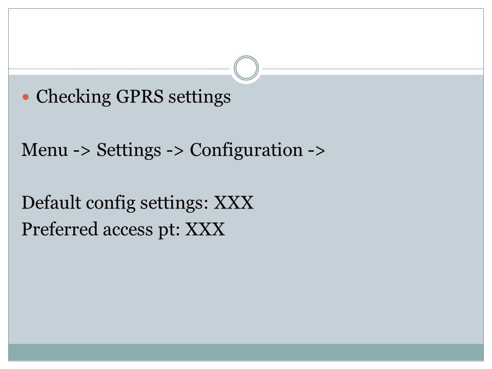 Checking GPRS settings Menu -> Settings -> Configuration -> Default config settings: XXX Preferred access pt: XXX