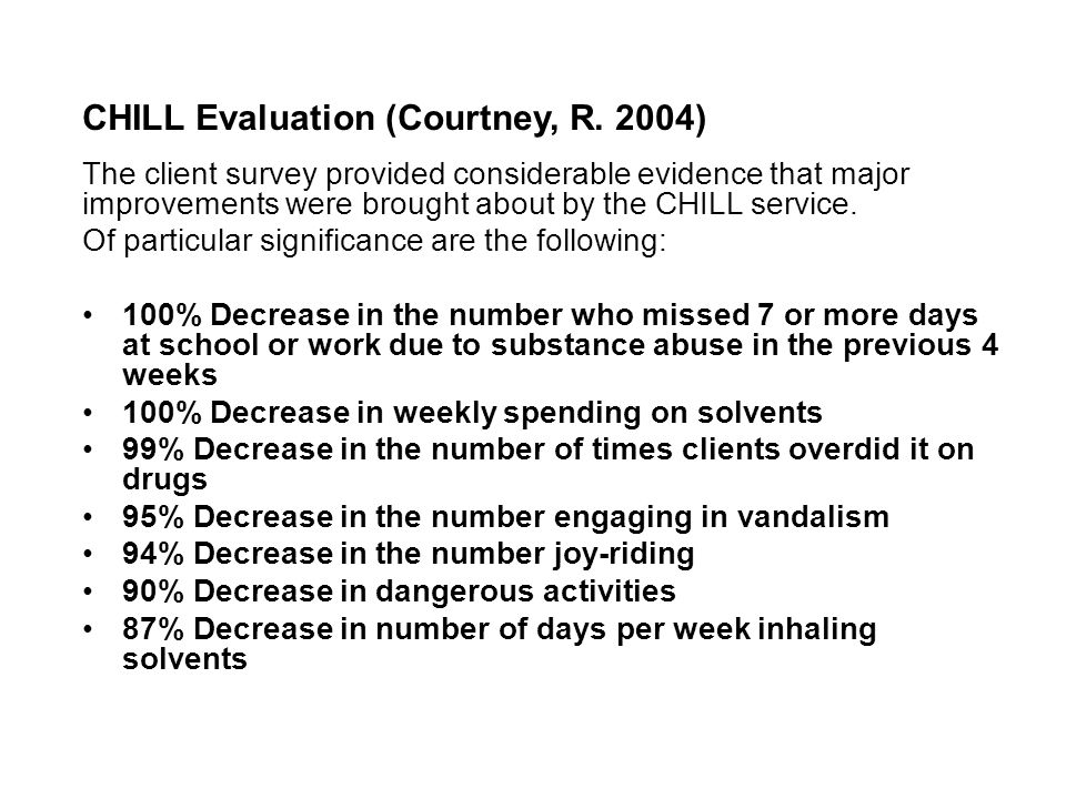 CHILL Evaluation (Courtney, R. 2004) The client survey provided considerable evidence that major improvements were brought about by the CHILL service.