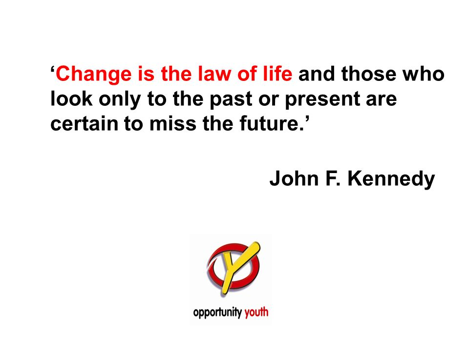 'Change is the law of life and those who look only to the past or present are certain to miss the future.' John F. Kennedy