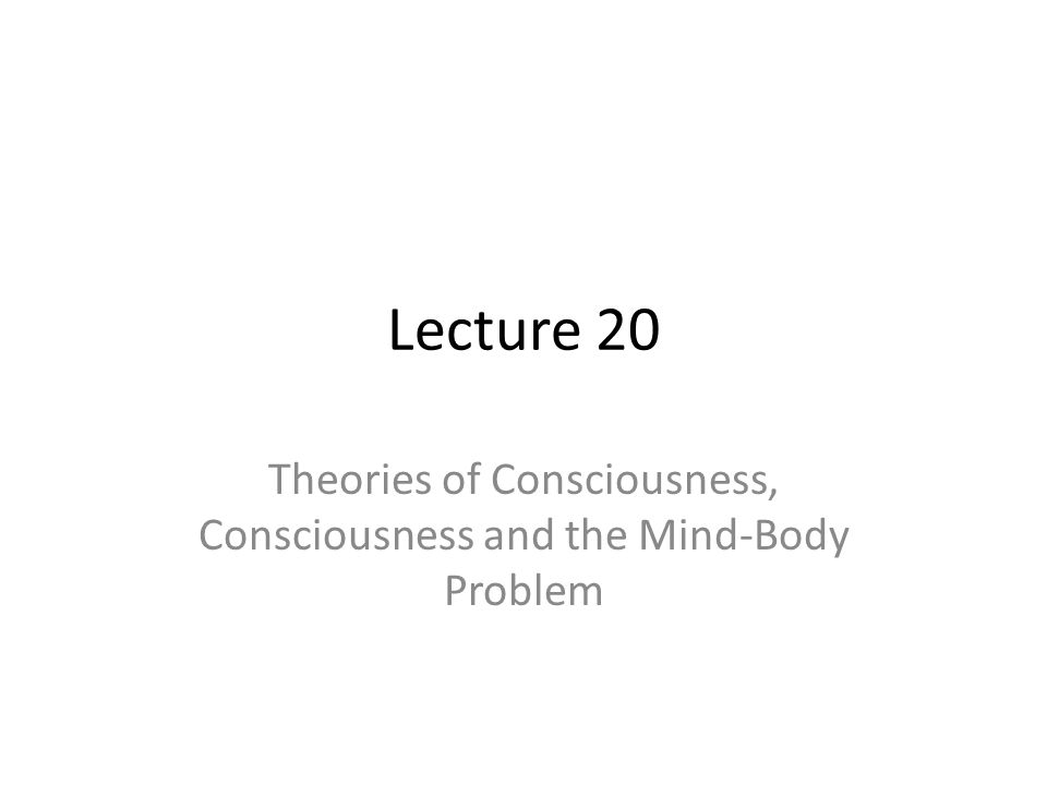 Lecture 20 Theories of Consciousness, Consciousness and the Mind-Body Problem