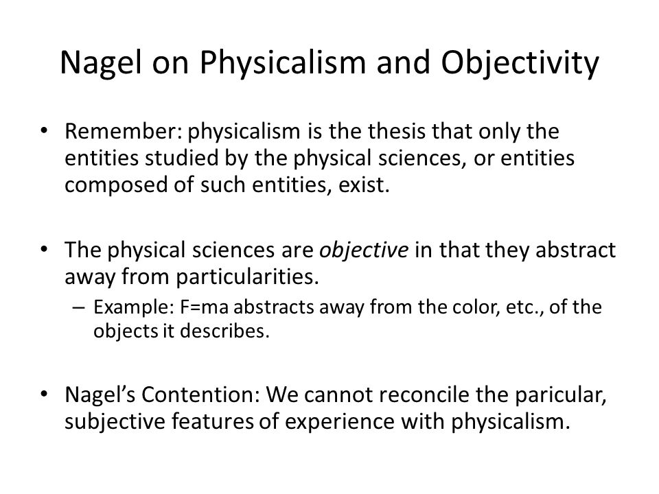 Nagel on Physicalism and Objectivity Remember: physicalism is the thesis that only the entities studied by the physical sciences, or entities composed