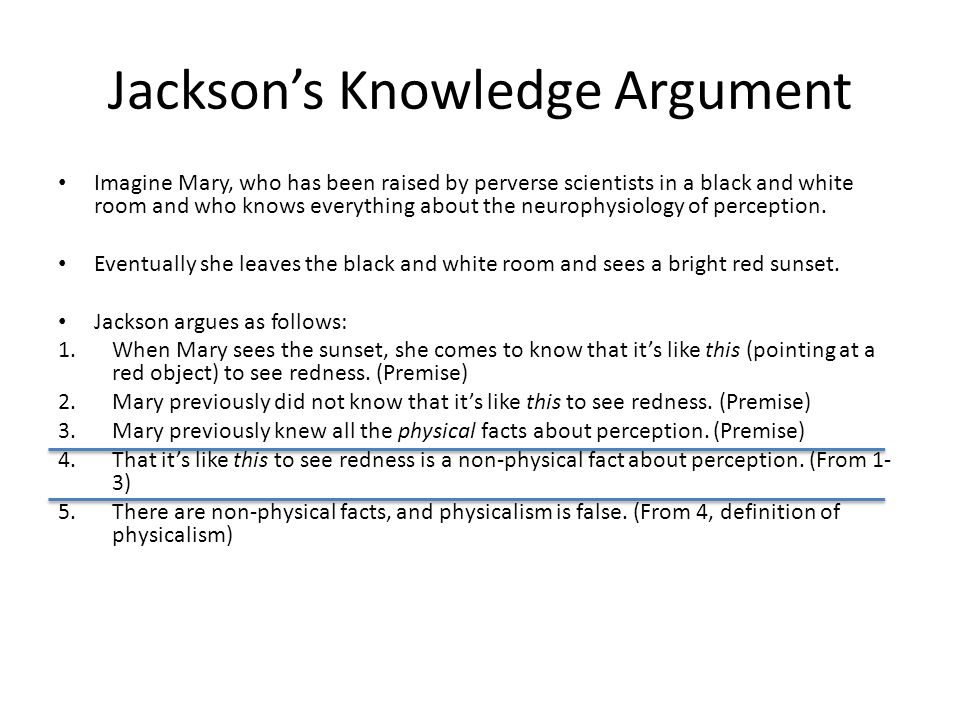 Jackson's Knowledge Argument Imagine Mary, who has been raised by perverse scientists in a black and white room and who knows everything about the neurophysiology of perception.