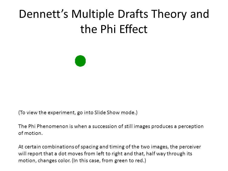 Dennett's Multiple Drafts Theory and the Phi Effect (To view the experiment, go into Slide Show mode.) The Phi Phenomenon is when a succession of still images produces a perception of motion.