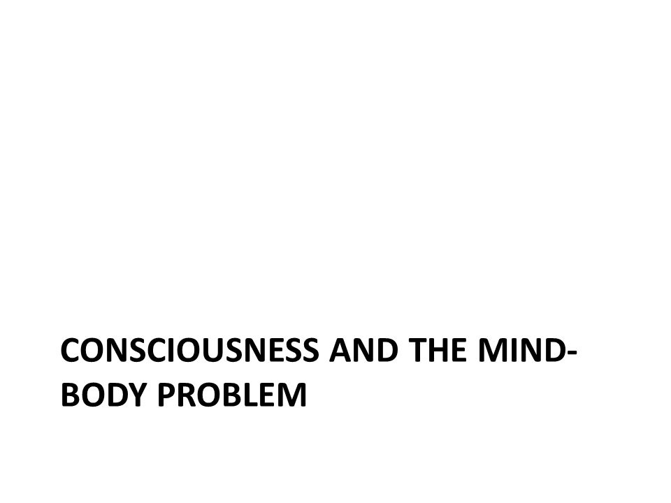 CONSCIOUSNESS AND THE MIND- BODY PROBLEM
