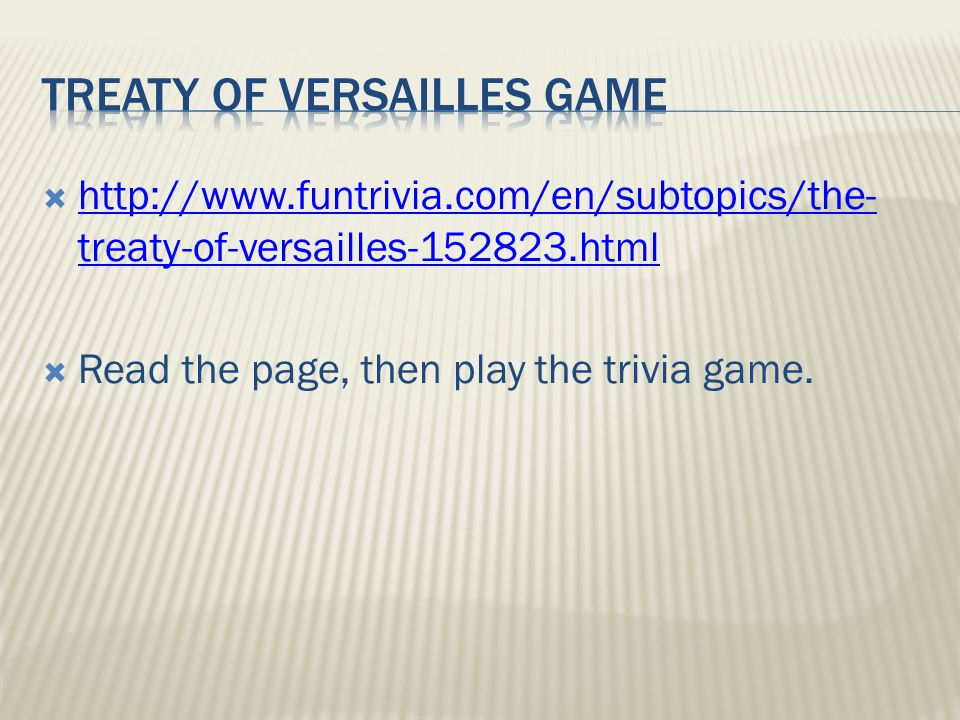  http://www.funtrivia.com/en/subtopics/the- treaty-of-versailles-152823.html http://www.funtrivia.com/en/subtopics/the- treaty-of-versailles-152823.html  Read the page, then play the trivia game.