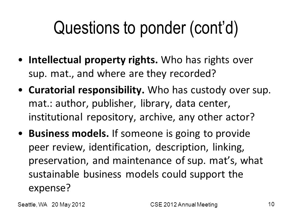 Questions to ponder (cont'd) Seattle, WA 20 May 2012CSE 2012 Annual Meeting 10 Intellectual property rights. Who has rights over sup. mat., and where