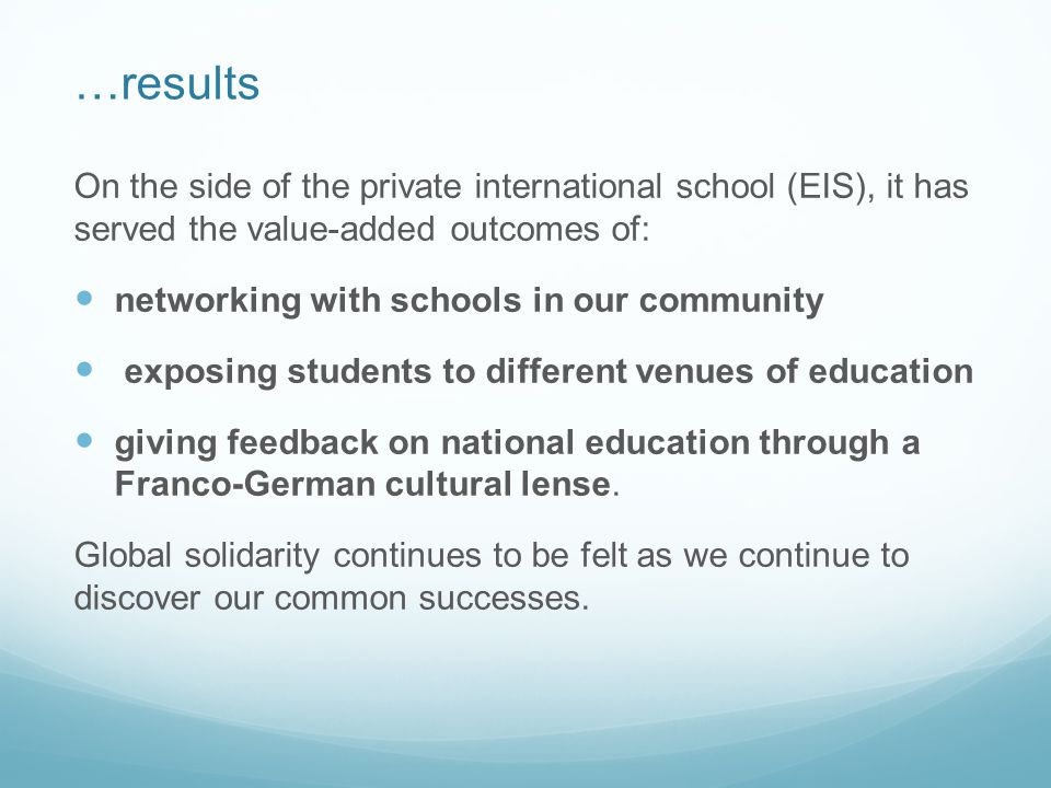 …results On the side of the private international school (EIS), it has served the value-added outcomes of: networking with schools in our community exposing students to different venues of education giving feedback on national education through a Franco-German cultural lense.