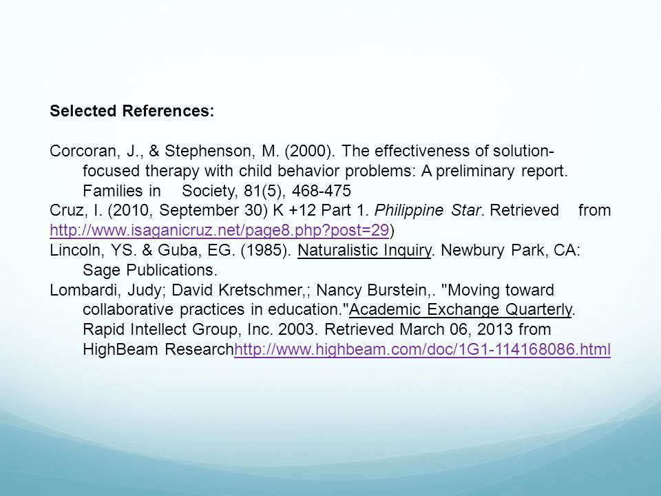 Selected References: Corcoran, J., & Stephenson, M. (2000). The effectiveness of solution- focused therapy with child behavior problems: A preliminary