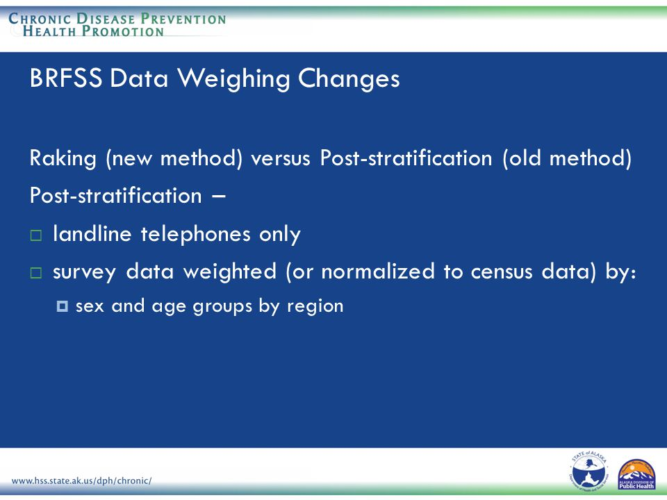 Raking (new method) versus Post-stratification (old method) Post-stratification –  landline telephones only  survey data weighted (or normalized to census data) by:  sex and age groups by region BRFSS Data Weighing Changes