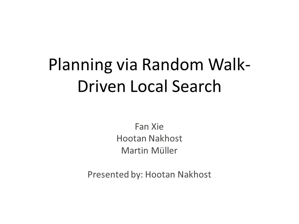 Planning via Random Walk- Driven Local Search Fan Xie Hootan Nakhost Martin Müller Presented by: Hootan Nakhost