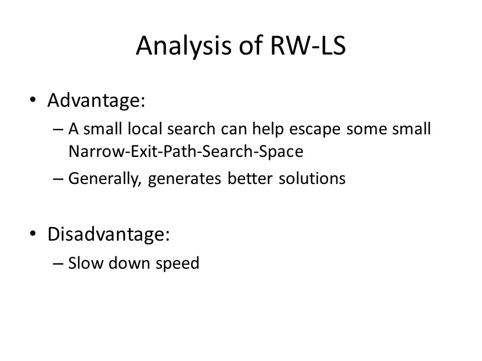 Analysis of RW-LS Advantage: – A small local search can help escape some small Narrow-Exit-Path-Search-Space – Generally, generates better solutions Disadvantage: – Slow down speed