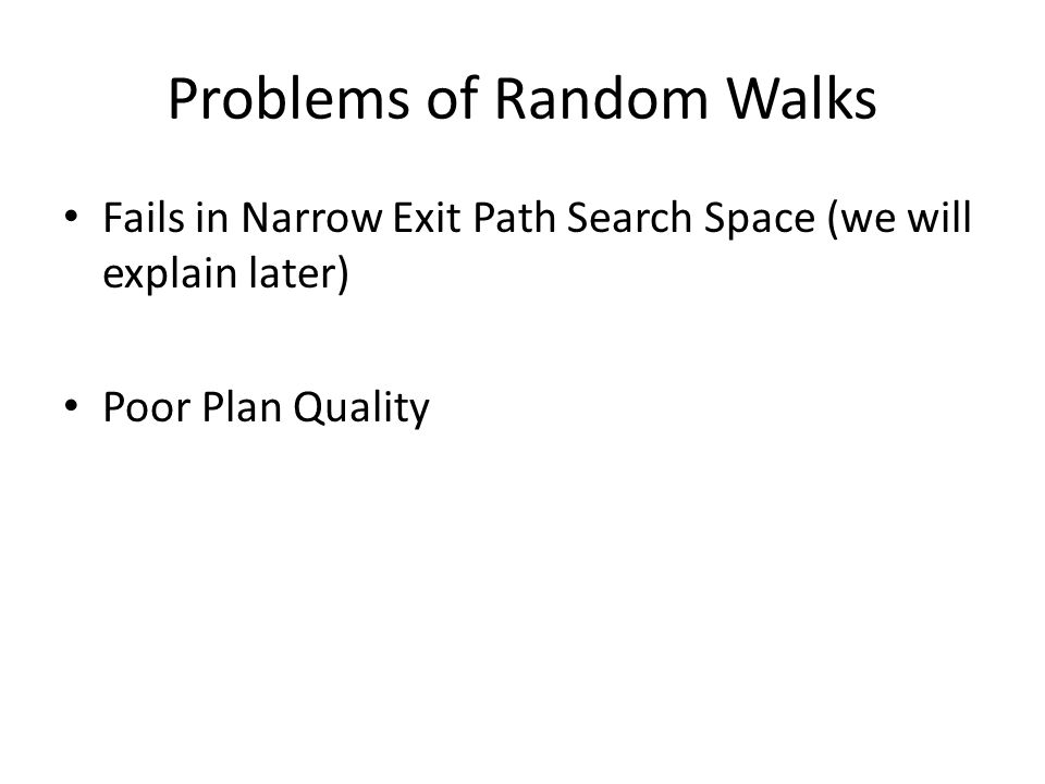 Problems of Random Walks Fails in Narrow Exit Path Search Space (we will explain later) Poor Plan Quality
