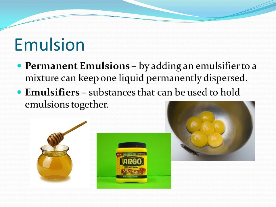 Emulsion Permanent Emulsions – by adding an emulsifier to a mixture can keep one liquid permanently dispersed.