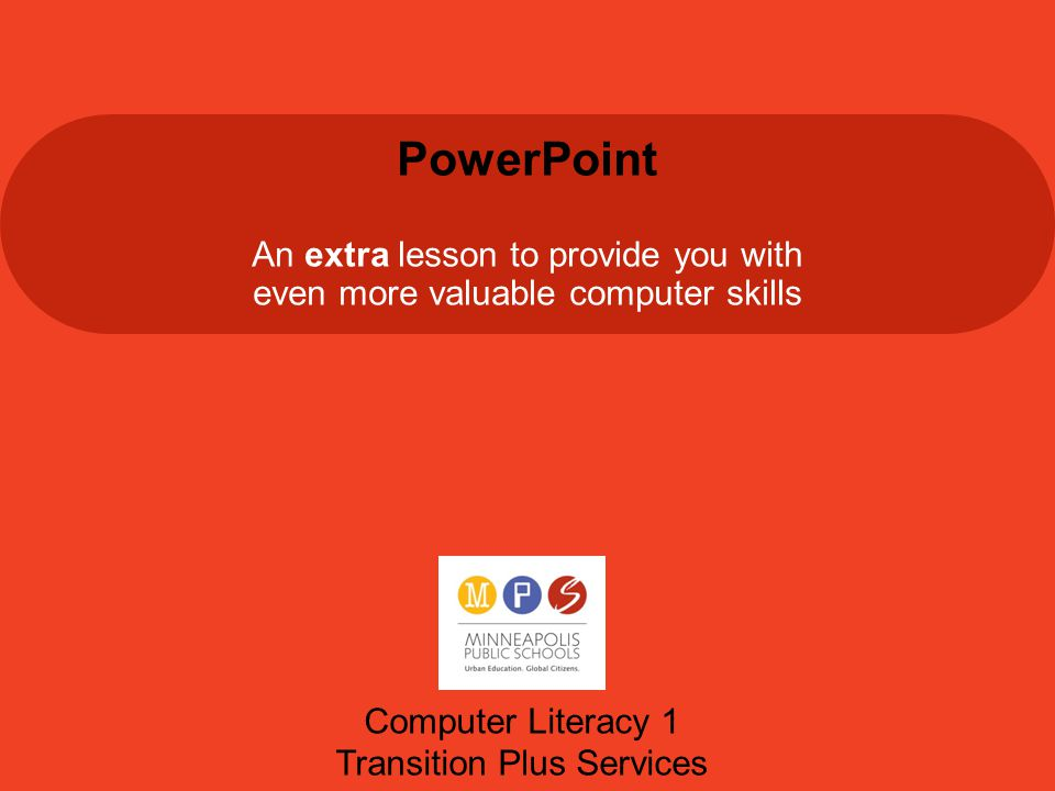 PowerPoint An extra lesson to provide you with even more valuable computer skills Computer Literacy 1 Transition Plus Services