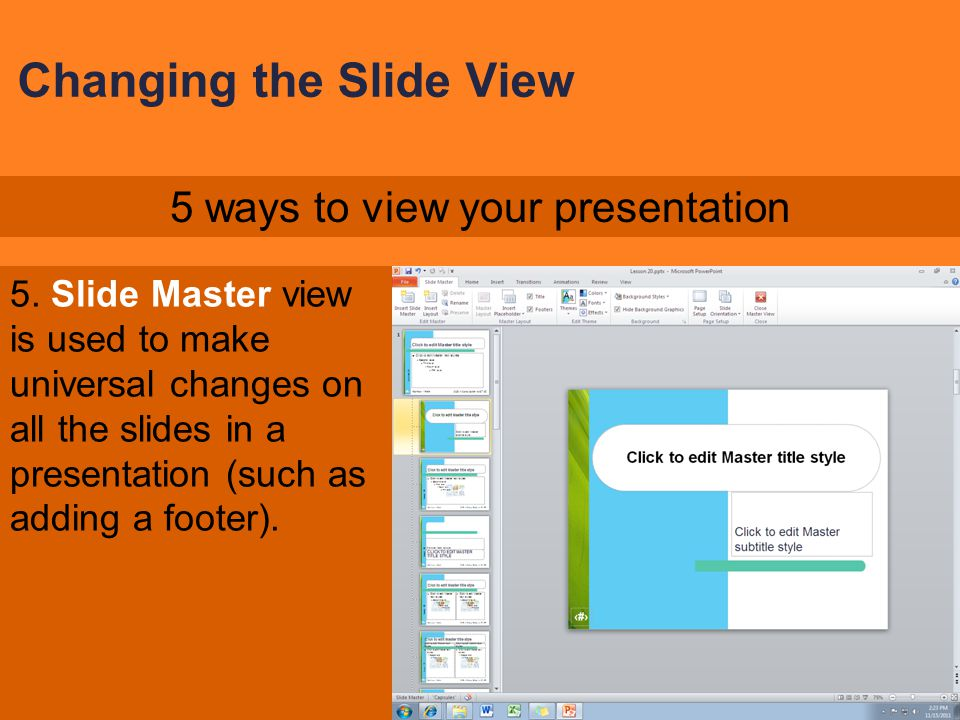 Changing the Slide View 4. Slide Show is used to present to your audience. 5 ways to view your presentation