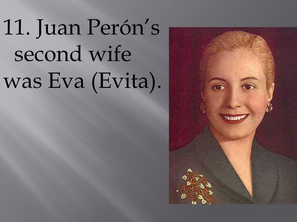 11. Juan Perón's second wife was Eva (Evita).