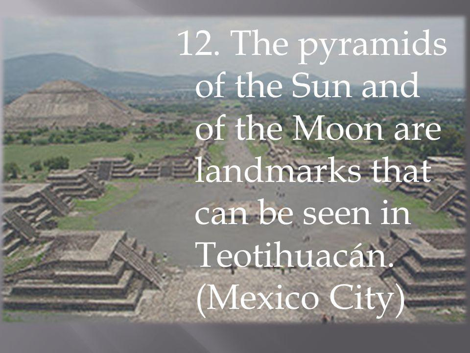 12. The pyramids of the Sun and of the Moon are landmarks that can be seen in Teotihuacán.