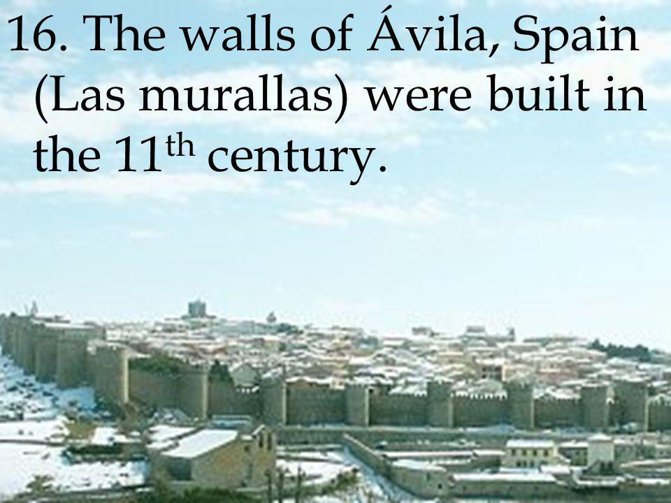 16. The walls of Ávila, Spain (Las murallas) were built in the 11 th century.