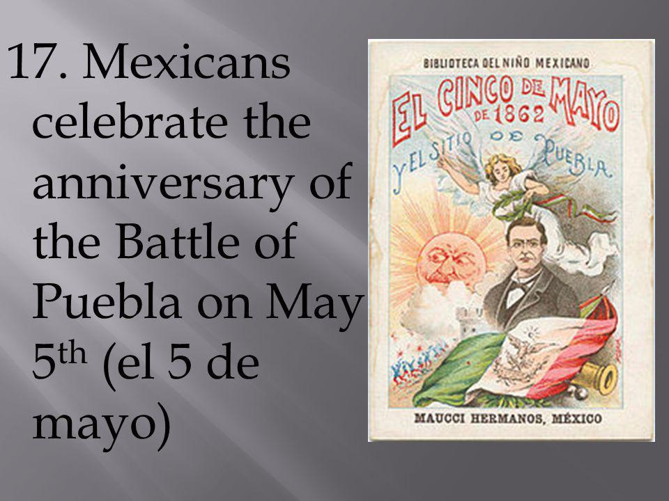 17. Mexicans celebrate the anniversary of the Battle of Puebla on May 5 th (el 5 de mayo)
