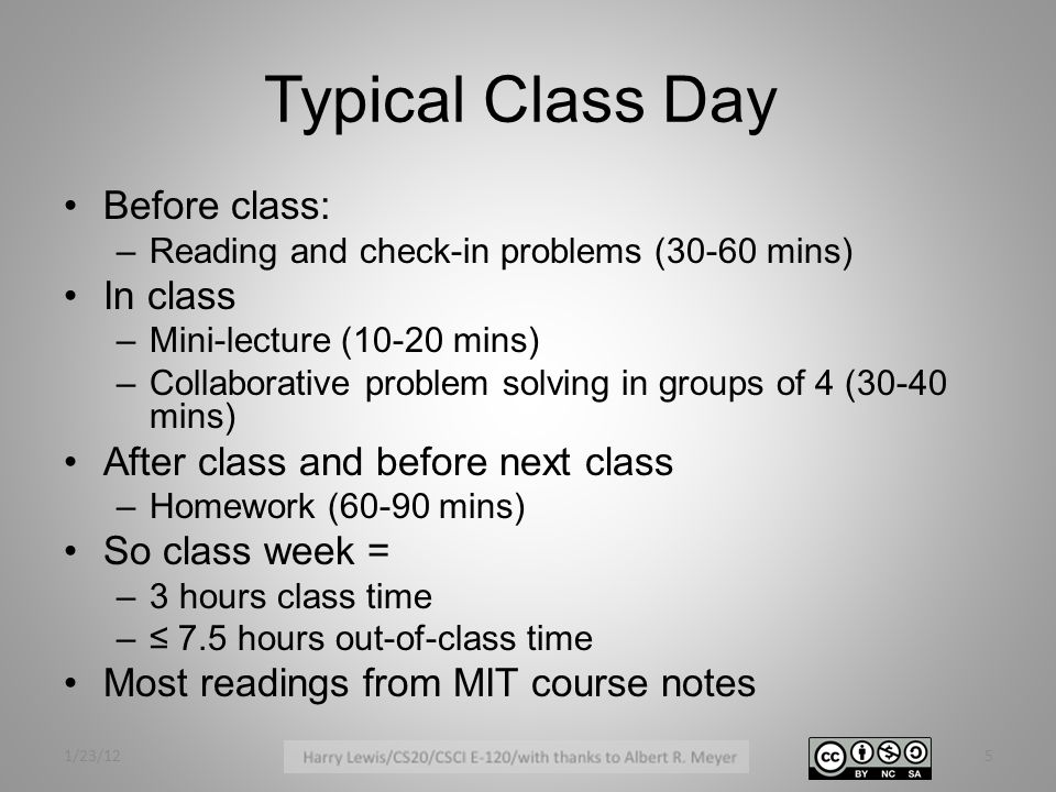 Typical Class Day Before class: –Reading and check-in problems (30-60 mins) In class –Mini-lecture (10-20 mins) –Collaborative problem solving in groups of 4 (30-40 mins) After class and before next class –Homework (60-90 mins) So class week = –3 hours class time –≤ 7.5 hours out-of-class time Most readings from MIT course notes 1/23/125