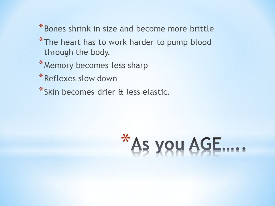* Bones shrink in size and become more brittle * The heart has to work harder to pump blood through the body.