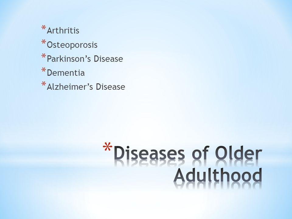* Arthritis * Osteoporosis * Parkinson's Disease * Dementia * Alzheimer's Disease