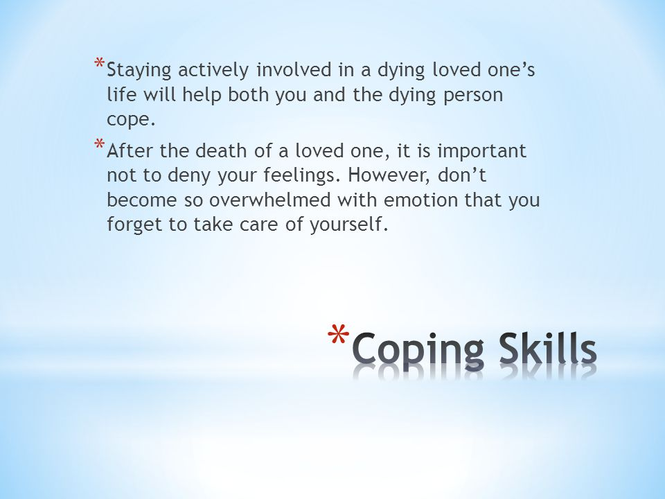 * Staying actively involved in a dying loved one's life will help both you and the dying person cope.