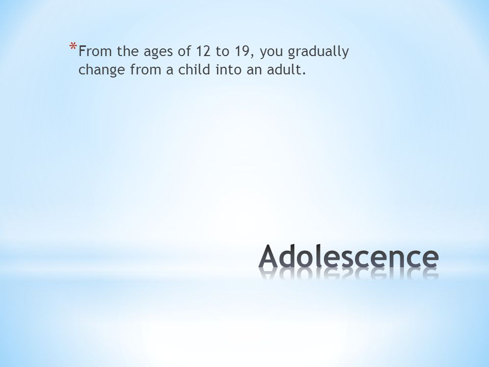 * From the ages of 12 to 19, you gradually change from a child into an adult.