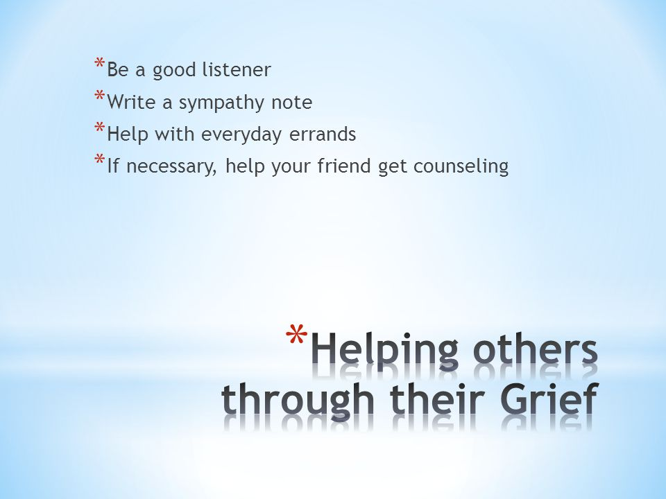 * Be a good listener * Write a sympathy note * Help with everyday errands * If necessary, help your friend get counseling