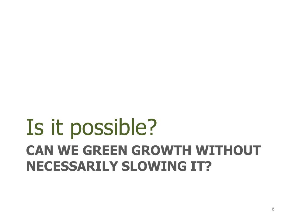 CAN WE GREEN GROWTH WITHOUT NECESSARILY SLOWING IT Is it possible 6