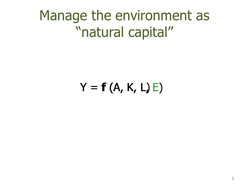 Y = f (A, K, L, E)Y = f (A, K, L) Manage the environment as natural capital 8