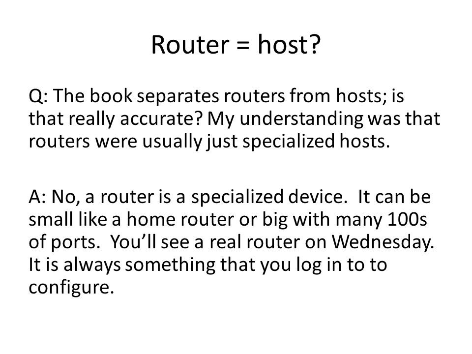 Router = host? Q: The book separates routers from hosts; is that really accurate? My understanding was that routers were usually just specialized host