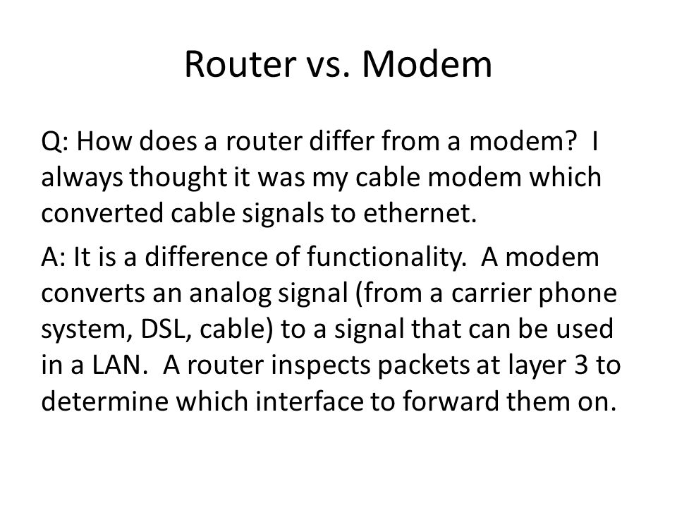 Router vs. Modem Q: How does a router differ from a modem? I always thought it was my cable modem which converted cable signals to ethernet. A: It is