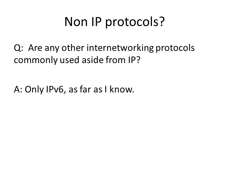 Non IP protocols? Q: Are any other internetworking protocols commonly used aside from IP? A: Only IPv6, as far as I know.