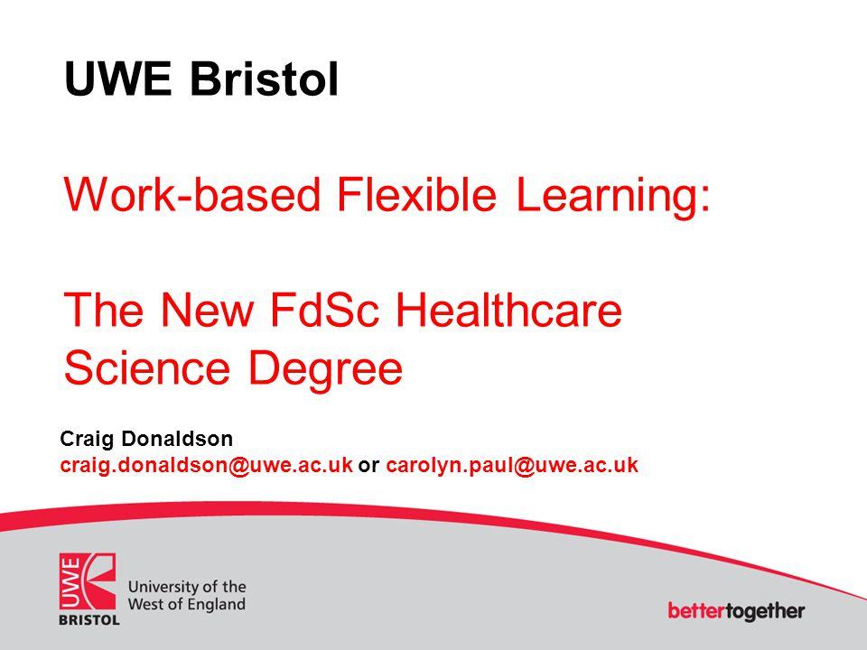 UWE Bristol Work-based Flexible Learning: The New FdSc Healthcare Science Degree Craig Donaldson craig.donaldson@uwe.ac.uk or carolyn.paul@uwe.ac.uk