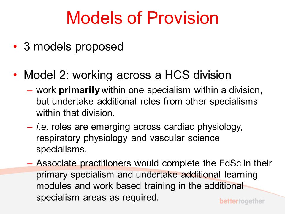 Models of Provision 3 models proposed Model 3: working across HCS divisions –Cross divisional roles across life sciences, physiological sciences and physics and engineering may emerge within community and acute care settings